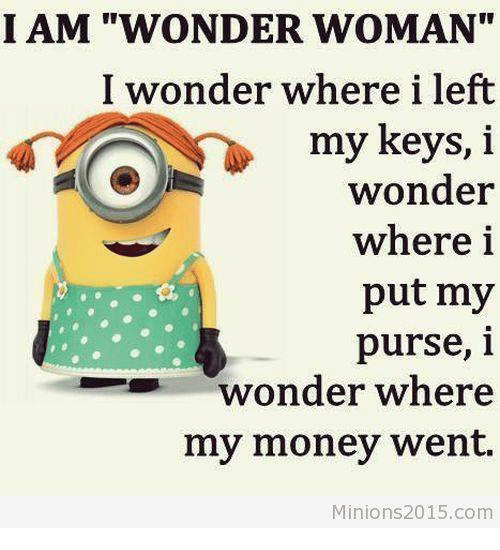 "Wheres My Money: I AM ""WONDER WOMAN""  I wonder where i left  my keys, i  wonder  where i  put my  purse, i  wonder where  my money went.  Minions 2015.com"