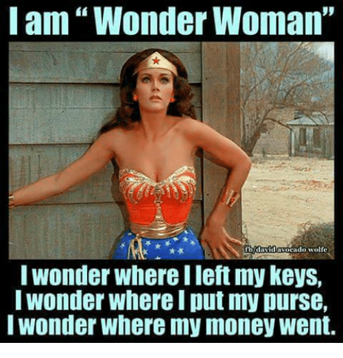 "Wheres My Money: I am Wonder Woman""  I Wonder Where llet my Keys,  Wonder Where I put my purse,  I wonder Where my money Went."