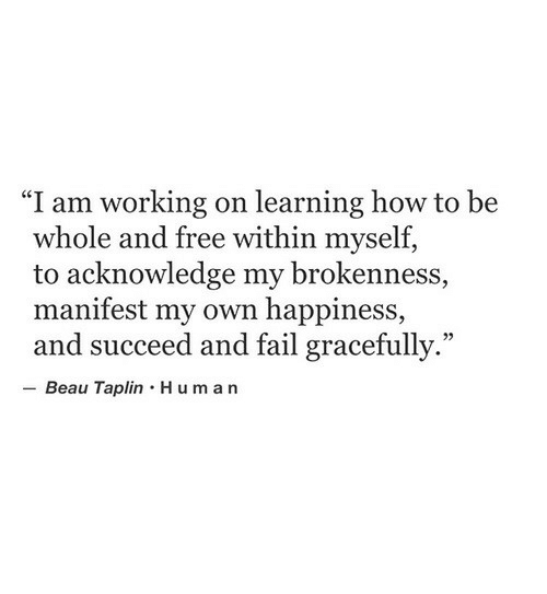 """manifest: """"I am working on learning how to be  whole and free within myself,  to acknowledge my brokenness,  manifest my own happiness,  and succeed and fail gracefully.""""  05  Beau Taplin Hum an"""