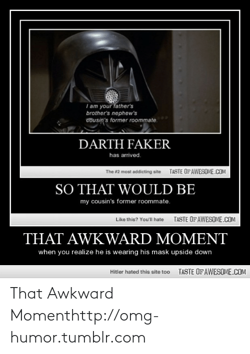 That Awkward Moment When You Realize: I am your father's  brother's nephew's  cousin's former roommate.  DARTH FAKER  has arrived.  TASTE OFAWESOME.COM  The #2 most addicting site  SO THAT WOULD BE  my cousin's former roommate.  TASTE OFAWESOME.COM  Like this? You'll hate  THAT AWKWARD MOMENT  when you realize he is wearing his mask upside down  TASTE OF AWESOME.COM  Hitler hated this site too That Awkward Momenthttp://omg-humor.tumblr.com