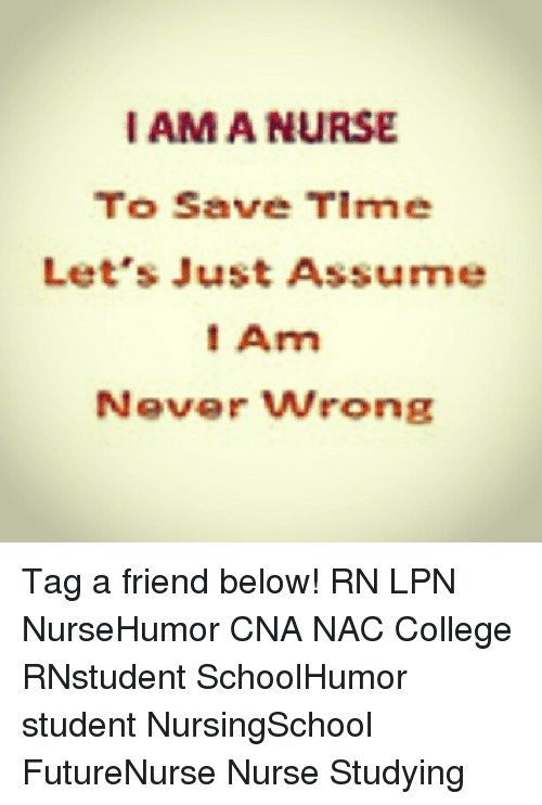 Memes, 🤖, and Student: I AMA NURSE  To Save Tirme  Let's Just Assume  Am  Never wrong Tag a friend below! RN LPN NurseHumor CNA NAC College RNstudent SchoolHumor student NursingSchool FutureNurse Nurse Studying