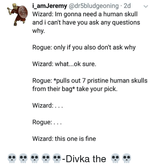 Ok Sure: i_amJeremy @dr5bludgeoning 2d  Wizard: Im gonna need a human skull  and i can't have you ask any questions  why.  Rogue: only if you also don't ask why  Wizard: what...ok sure.  Rogue: *pulls out 7 pristine human skulls  from their bag* take your pick.  Wizard:...  Rogue:...  Wizard: this one is fine 💀💀💀💀💀-Divka the 💀💀