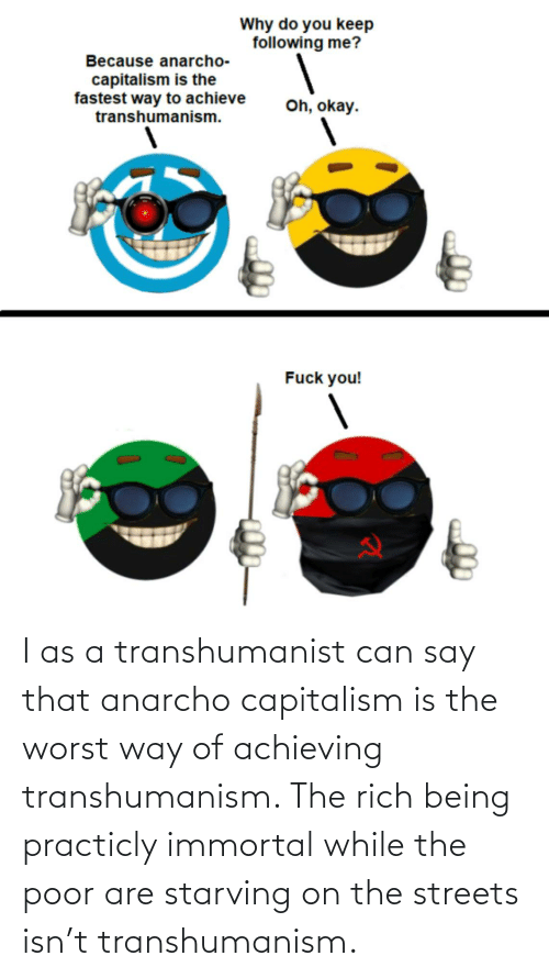 Anarcho-Capitalism: I as a transhumanist can say that anarcho capitalism is the worst way of achieving transhumanism. The rich being practicly immortal while the poor are starving on the streets isn't transhumanism.