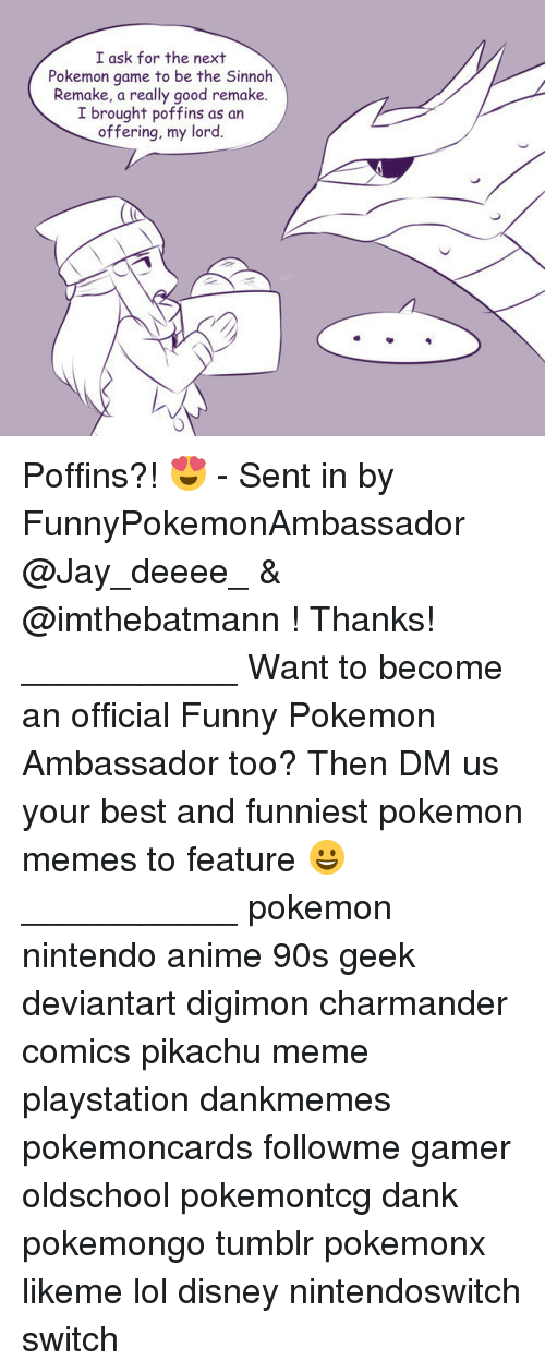 Pokemon Memes: I ask for the next  Pokemon game to be the Sinnoh  Remake, a really good remake.  I brought poffins as an  offering, my lord. Poffins?! 😍 - Sent in by FunnyPokemonAmbassador @Jay_deeee_ & @imthebatmann ! Thanks! ___________ Want to become an official Funny Pokemon Ambassador too? Then DM us your best and funniest pokemon memes to feature 😀 ___________ pokemon nintendo anime 90s geek deviantart digimon charmander comics pikachu meme playstation dankmemes pokemoncards followme gamer oldschool pokemontcg dank pokemongo tumblr pokemonx likeme lol disney nintendoswitch switch