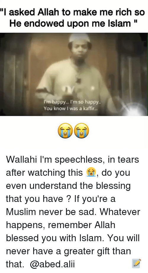 """Blessed, Memes, and Muslim: """"I asked Allah to make me rich so  He endowed upon me lslam""""  I'm happy... I'm so happy.  You know I was a kaffir... Wallahi I'm speechless, in tears after watching this 😭, do you even understand the blessing that you have ? If you're a Muslim never be sad. Whatever happens, remember Allah blessed you with Islam. You will never have a greater gift than that. ▃▃▃▃▃▃▃▃▃▃▃▃▃▃▃▃▃▃▃▃ @abed.alii 📝"""