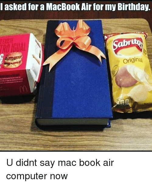 mac book: I asked for a MacBookAirfor my Birthday.  Original U didnt say mac book air computer now