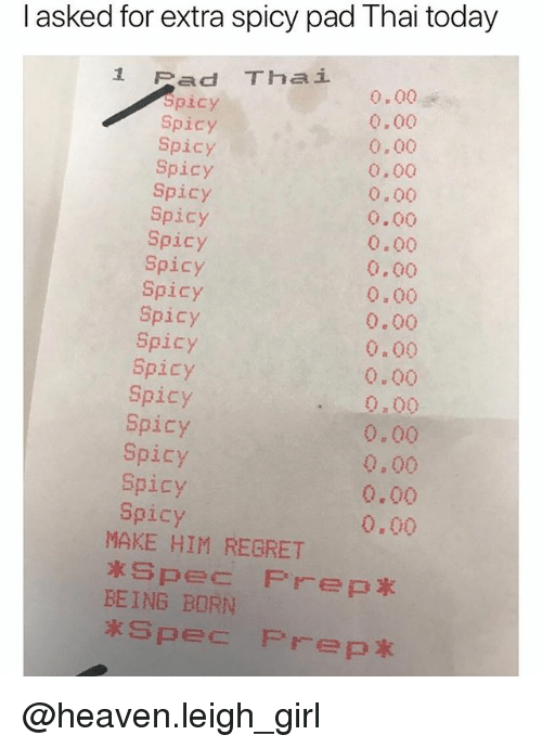 Funny, Heaven, and Meme: I asked for extra spicy pad Thai today  1 Pad Thai  pacy  Spicy  Spicy  Spicy  Spicy  Spicy  Spicy  Spicy  Spicy  Spicy  Spicy  Spicy  Spicy  Spicy  Spicy  Spicy  Spicy  0.00  0.00  0.00  0.00  0.00  0.00  0.00  0.00  0.00  0.00  0.00  0.00  .0.00  0.00  0,00  0.00  0.00  MAKE HIM REGRET  BEING BORN @heaven.leigh_girl