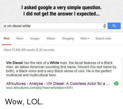 Wow Lol: I asked google a very simple question.  I did not get the answer l expected...  is vin diesel white  Web News Images  Videos Shopping  More  Search tools  About 37,800,000 results (0.26 seconds)  Vin Diesel has the skin of a White man, the facial features of a Black  man, an Italian American sounding first name, Vincent (his last name by  birth), a Black voice and a very Black sense of cool. He is the perfect  multiracial and multicultural hero.  Africultures Analyse Vin Diesel: A Colorless Actor for a  www.africultures.com/php/?nav article&no 3781 Wow, LOL.