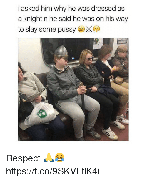 Memes, Pussy, and Respect: i asked him why he was dressed as  a knight n he said he was on his way  to slay some pussy Respect 🙏😂 https://t.co/9SKVLflK4i