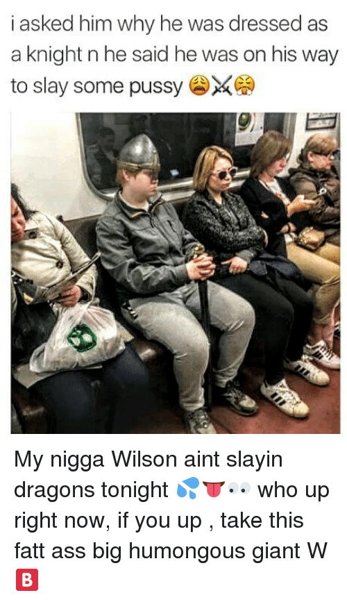 Ass, Memes, and My Nigga: i asked him why he was dressed as  a knight n he said he was on his way  to slay some pussy  9 My nigga Wilson aint slayin dragons tonight 💦👅👀 who up right now, if you up , take this fatt ass big humongous giant W 🅱