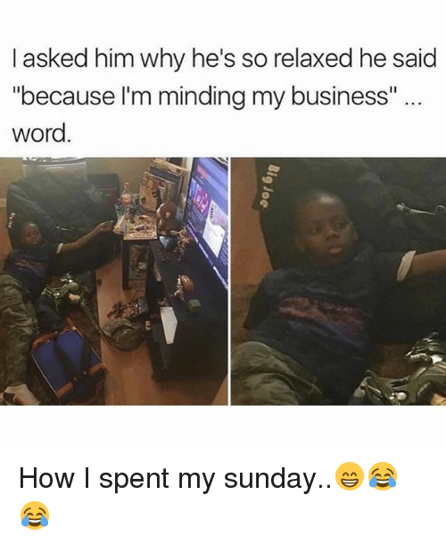 "Memes, 🤖, and Words: I asked him why he's so relaxed he said  because I'm minding my business""  Word How I spent my sunday..😁😂😂"
