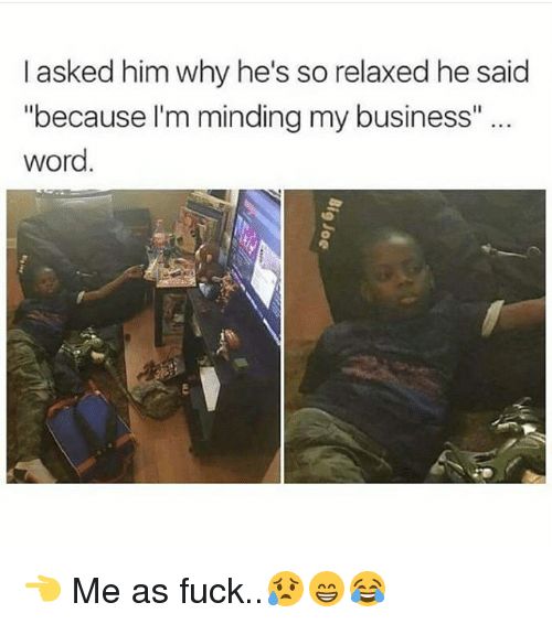 "Memes, Business, and Fuck: I asked him why he's so relaxed he said  ""because I'm minding my business"" ..  word  剞 👈 Me as fuck..😥😁😂"