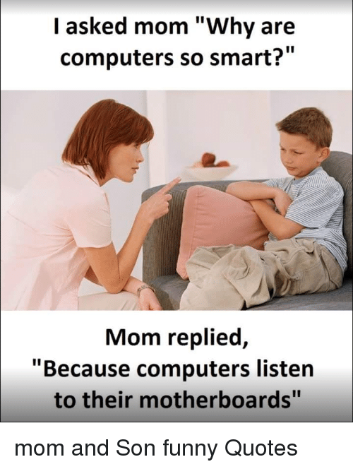 Funny Memes For Son : I asked mom why are computers so smart replied