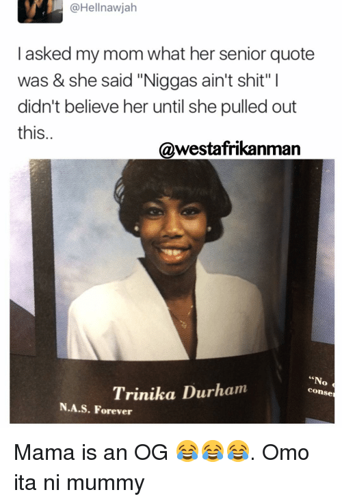 "Memes, 🤖, and Mama: I asked my mom what her senior quote  was & she said ""Niggas ain't shit"" l  didn't believe her until she pulled out  this  @westafrikanman  ""N  Trinika Durham  conse  A.S. Forever Mama is an OG 😂😂😂. Omo ita ni mummy"