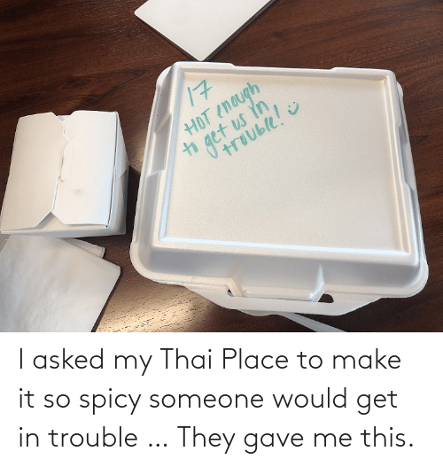 Spicy: I asked my Thai Place to make it so spicy someone would get in trouble … They gave me this.