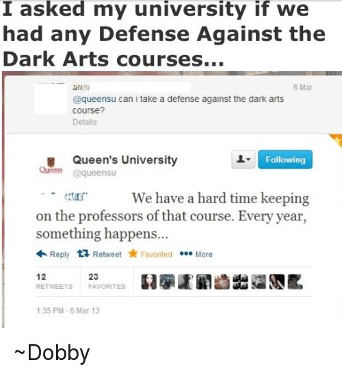 the professor: I asked my university if we  had any Defense Against the  Dark Arts courses...  6 Mar  @queensu can i take a defense against the dark arts  Course?  Details  Queen's University  Following  Queens  queensu  We have a hard time keeping  on the professors of that course. Every year  something happens...  Reply  ta Retweet Favorited .ee More  12  FAVORITES  RE  1:35 PM 6 Mar 13 ~Dobby
