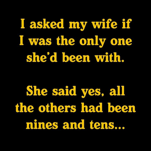 she said yes: I asked my wife if  I was the only one  she'd been with.  She said yes, all  the others had been  nines and tens...