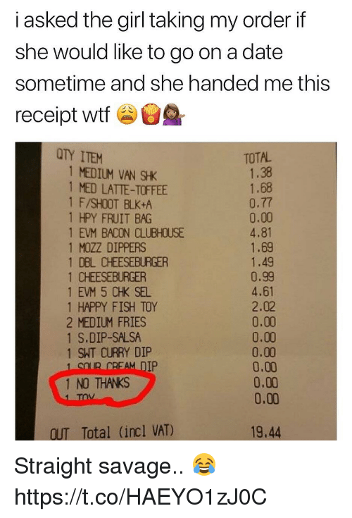 Memes, Savage, and Wtf: i asked the girl tking my order if  she would like to go on a date  sometime and she handed me this  receipt wtf  TY ITEM  TOTAL  1 MEDIUM VAN SHK  1 MED LATTE-TOFFEE  1 F/SHOOT BLK+A  1 HPY FRUIT BAG  1 EVM BACON CLUBHOUSE  1 MOZZ DIPPERS  1 DBL CHEESEBURGER  1 CHEESEBURGER  1 EVM 5 CHK SEL  1 HAPPY FISH TOY  2 MEDIUM FRIES  1 S.DIP-SALSA  1 SHT CURRY DIP  1.38  1.68  0.77  0.00  4.81  1.69  1.49  0.99  4.61  2.02  0.00  0.00  0.00  0.00  0.00  0.00  IP  1 NO THANKS  OUT Total (incl VAT)  19.44 Straight savage.. 😂 https://t.co/HAEYO1zJ0C