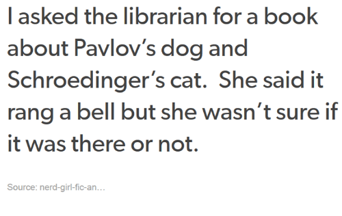 the librarian: I asked the librarian for a book  about Pavlov's dog and  Schroedinger's cat. She said it  rang a bell but she wasn't sure if  it was there or not.  Source: nerd-girl fic-an.