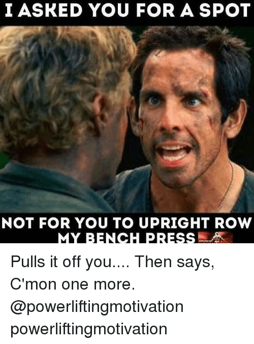Memes, 🤖, and One: I ASKED YOU FOR A SPOT  NOT FOR YOU TO UPRIGHT ROW  MY BENCH PRESS Pulls it off you.... Then says, C'mon one more. @powerliftingmotivation powerliftingmotivation