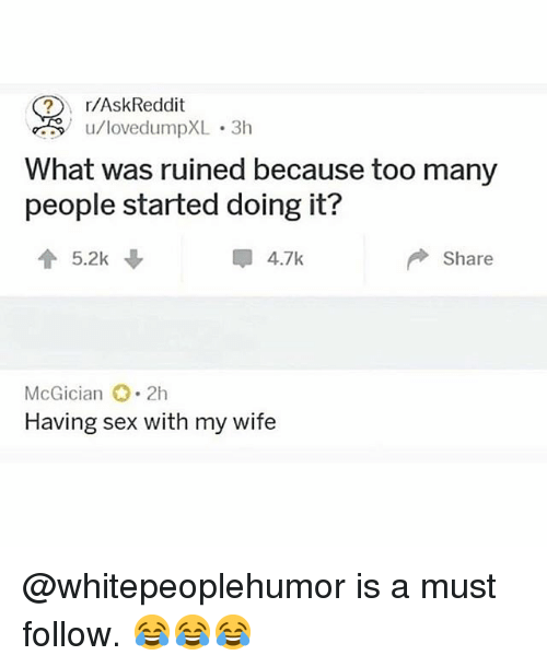 Memes, Sex, and Wife: I/AskReddit  u/lovedumpXL.3h  What was ruined because too many  people started doing it?  5.2k  4.7k  Share  McGician 2h  Having sex with my wife @whitepeoplehumor is a must follow. 😂😂😂
