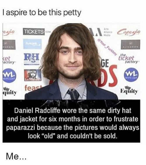 """meda: I aspire to be this petty  TICKETS  Meda  the  ticket  actory  Factory  WL  Wi  fe  Equity  ty  Daniel Radcliffe wore the same dirty hat  and jacket for six months in order to frustrate  paparazzi because the pictures would always  look """"old"""" and couldn't be sold. Me..."""
