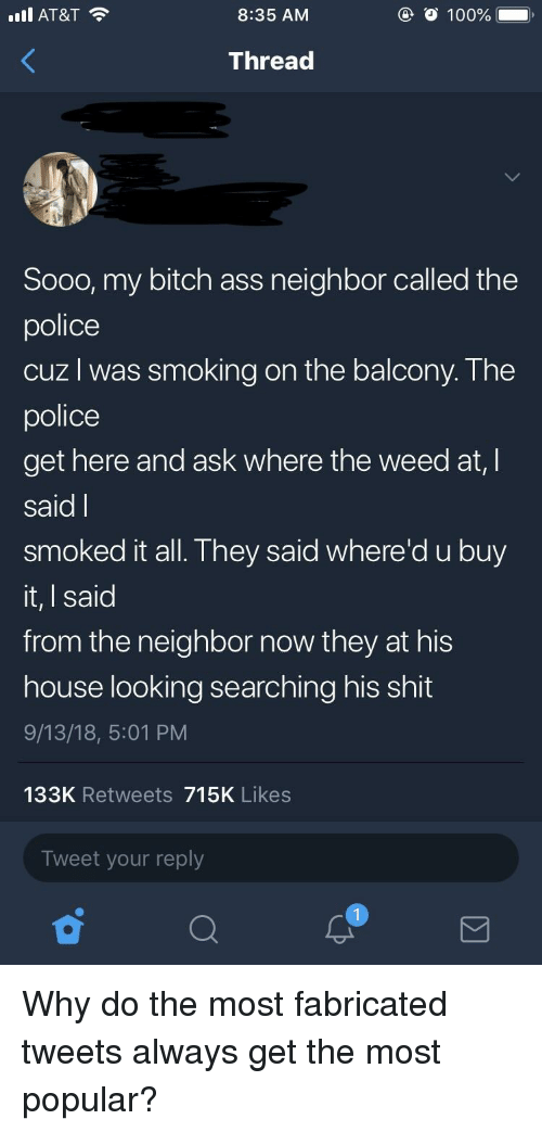 Anaconda, Ass, and Bitch: I AT&T  8:35 AM  O 100%  Thread  Sooo, my bitch ass neighbor called the  police  cuz l was smoking on the balcony. The  police  get here and ask where the weed at, l  said I  smoked it all. They said where'd u buy  it, I said  from the neighbor now they at his  house looking searching his shit  9/13/18, 5:01 PM  133K Retweets 715K Likes  Tweet your reply