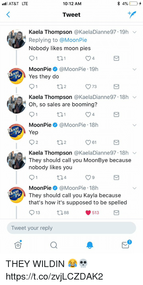 Memes, At&t, and Moon: I AT&T LTE  10:12 ANM  Tweet  Kaela Thompson @KaelaDianne97-19h  Replying to @MoonPie  Nobody likes moon pies  4  MoonPie@MoonPie 19h  eYes they do  ロ2  O 73  Kaela Thompson @KaelaDianne97. 18h ﹀  Oh, so sales are booming?  4  MoonPie@MoonPie 18h  Yep  2  2  61  Kaela Thompson @KaelaDianne97. 18h ﹀  They should call you MoonBye because  nobody likes you  MoonPie@MoonPie 18h  They should call you Kayla because  that's how it's supposed to be spelled  13  388  513  Tweet your reply THEY WILDIN 😂💀 https://t.co/zvjLCZDAK2
