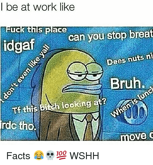 Bruh, Facts, and Memes: I be at work like  uck this place  can you stop breat  at  Dees nuts n  Bruh.  Tf this  rdc tho.  move Facts 😂💀💯 WSHH