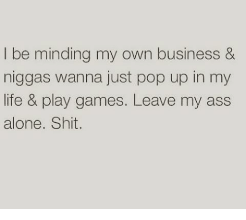 Being Alone, Ass, and Life: I be minding my own business &  niggas wanna just pop up in my  life & play games. Leave my ass  alone. Shit.