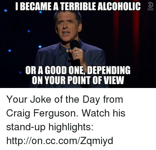joke of the day: I BECAME A TERRIBLE ALCOHOLIC  OR A GOOD ONE DEPENDING  ON YOUR POINT OF VIEW Your Joke of the Day from Craig Ferguson. Watch his stand-up highlights: http://on.cc.com/Zqmiyd