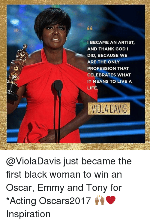 Professionalism: I BECAME AN ARTIST  AND THANK GOD I  DID, BECAUSE WE  ARE THE ONLY  PROFESSION THAT  CELEBRATES WHAT  IT MEANS TO LIVE A  LIFE.  VIOLA DAVIS @ViolaDavis just became the first black woman to win an Oscar, Emmy and Tony for *Acting Oscars2017 🙌🏾❤️ Inspiration