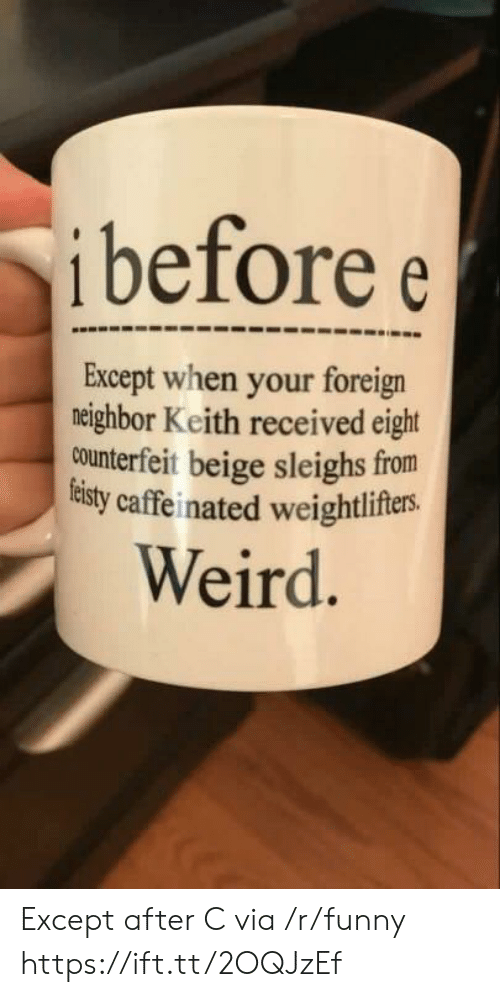 caffeinated: i before e  Except when your foreign  neighbor Keith received eight  counterfeit beige sleighs from  tisty caffeinated weightlifers.  Weird Except after C via /r/funny https://ift.tt/2OQJzEf