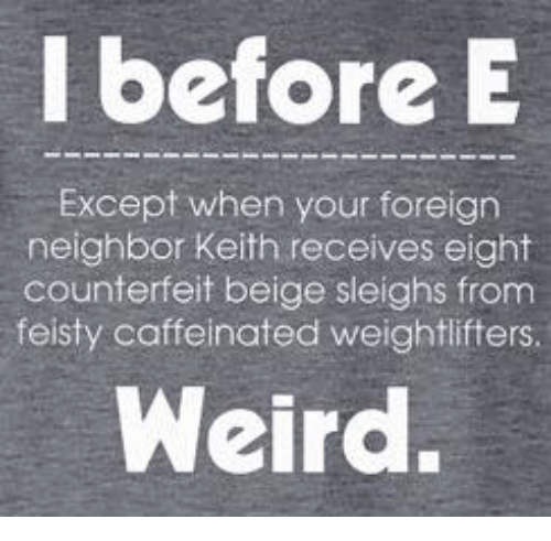 Memes, Weird, and 🤖: I beforeE  Except when your foreign  neighbor Keith receives eight  counterfeit beige sleighs from  feisty caffeinated weightlifters.  Weird.