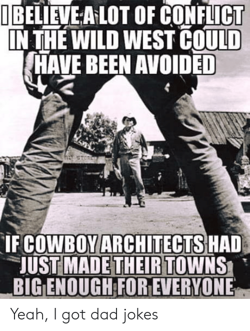 wild west: I BELIEVE A LOT OF CONFLICT  IN THE WILD WEST COULD  HAVE BEEN AVOIDED  COWBOY ARCHITECTS HAD  UST MADETHEIRTOWNS  BIG ENOUGH FOR EVERYONE  IF Yeah, I got dad jokes