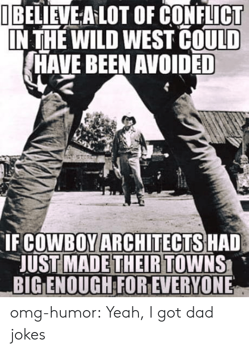wild west: I BELIEVE A LOT OF CONFLICT  IN THE WILD WEST COULD  HAVE BEEN AVOIDED  COWBOY ARCHITECTS HAD  UST MADETHEIRTOWNS  BIG ENOUGH FOR EVERYONE  IF omg-humor:  Yeah, I got dad jokes