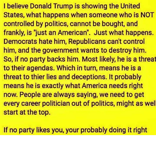 """Doing It Right: I believe Donald Trump is showing the United  States, what happens when someone who is NOT  controlled by politics, cannot be bought, and  frankly, is """"just an American"""". Just what happens.  Democrats hate him, Republicans can't control  him, and the government wants to destroy him.  So, if no party backs him. Most likely, he is a threat  to their agendas. Which in turn, means he is a  threat to thier lies and deceptions. It probably  means he is exactly what America needs right  now. People are always saying, we need to get  every career politician out of politics, might as well  start at the top.  If no party likes you, your probably doing it right"""