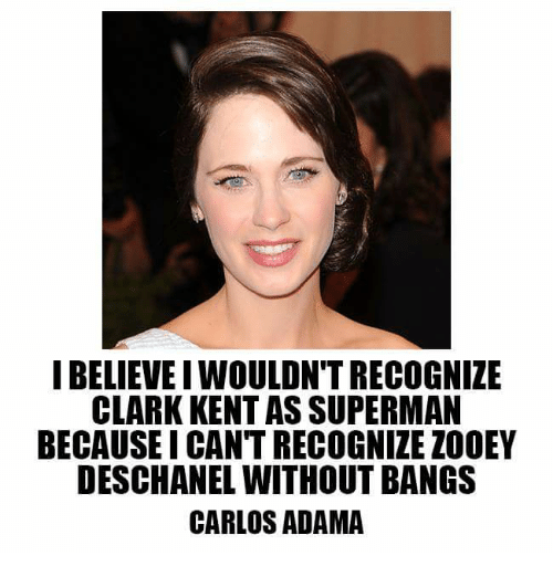 Zooey Deschanel: I BELIEVE I WOULDN'T RECOGNIZE  CLARK KENT AS SUPERMAN  BECAUSEI CAN'T RECOGNIZE ZOOEY  DESCHANEL WITHOUT BANGS  CARLOS ADAMA