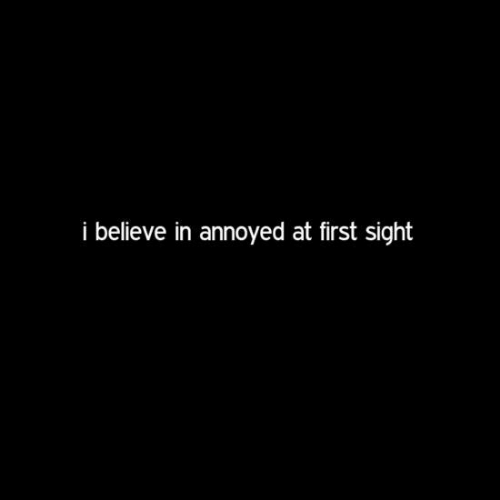 Annoyed: i believe in annoyed at first sight