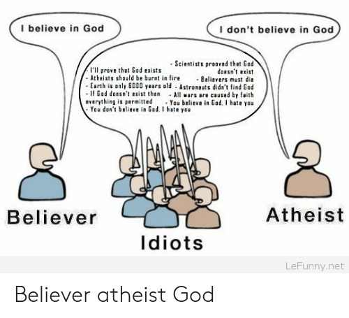 Believer: I believe in God  I don't believe in God  -Scientists prooved that Gad  doesnt exist  Atheists should be bur n e Believers must die  Earth is only 6000 years old Astronauts didn't ind God  If Gad doesn't exist then All ars are caused by faith  everything is permitted You believe in Gad. I hate you  I'l prove that God exists  You don't believe in God. I hate yau  Believer  Atheist  Idiots  LeFunny.net Believer atheist God