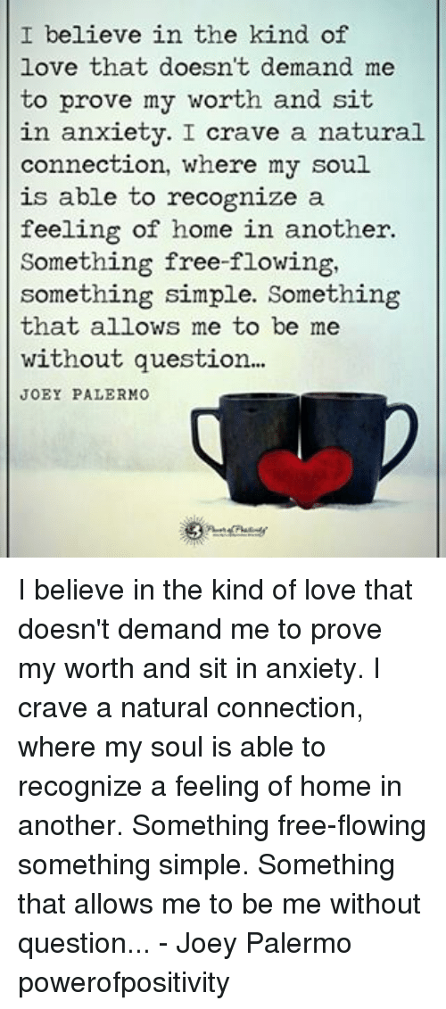 Love, Memes, and Anxiety: I believe in the kind of  love that doesn't demand me  to prove my worth and sit  in anxiety. I  crave a natural  connection, where my soul  is able to recognize a  feeling of home in another.  Something free-flowing,  something simple. Something  that allows me to be me  without question...  JOEY PALERMO I believe in the kind of love that doesn't demand me to prove my worth and sit in anxiety. I crave a natural connection, where my soul is able to recognize a feeling of home in another. Something free-flowing something simple. Something that allows me to be me without question... - Joey Palermo powerofpositivity