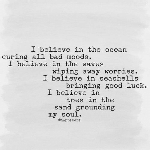 wiping: I believe in the ocean  curing all bad moods  I believe in the waves  wiping away worries.  I believe in seashells  bringing good luck.  I believe in  toes in the  sand grounding  my soul.  ahappsters