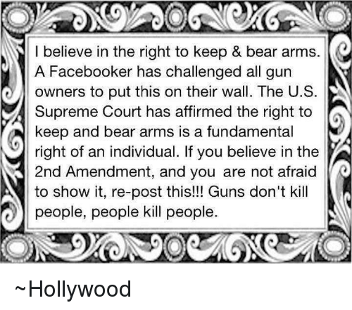 Guns Dont Kill People: I believe in the right to keep & bear arms.  A Facebooker has challenged all gun  owners to put this on their wall. The U. S  Supreme Court has affirmed the right to  keep and bear arms is a fundamental  right of an individual. If you believe in the  3 2nd Amendment, and you are not afraid  to show it, re-post this!!! Guns don't kill  people, people kill people ~Hollywood