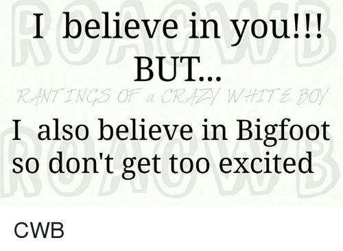 i believe in you but i also believe in bigfoot 5917166 i believe in you!!! but i also believe in bigfoot so don't get too