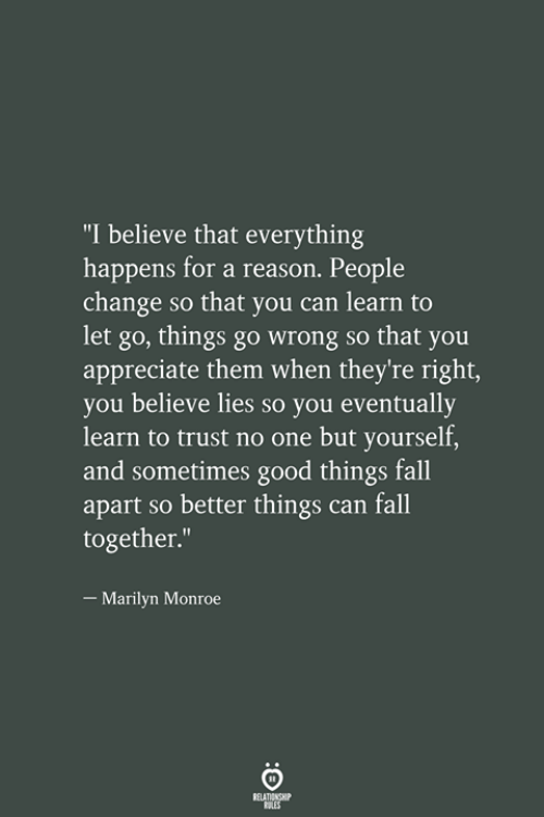 """Marilyn Monroe: """"I believe that everything  happens for a reason. People  change so that you can learn to  let go, things go wrong so that you  appreciate them when they're right,  you believe lies so you eventually  learn to trust no one but yourself  and sometimes good things fall  apart so better things can fall  together.""""  -Marilyn Monroe"""