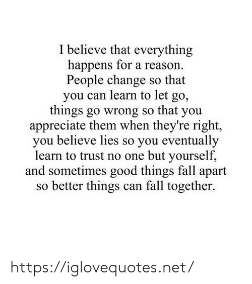 I Believe: I believe that everything  happens for a reason.  People change so that  you can learn to let  go,  things go wrong so that you  appreciate them when they're right,  you believe lies so you eventually  learn to trust no one but yourself,  and sometimes good things fall apart  so better things can fall together. https://iglovequotes.net/