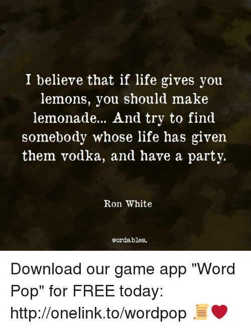 "Life, Party, and Pop: I believe that if life gives you  lemons, you should make  lemonade.. . And try to find  somebody whose life has given  them vodka, and have a party.  Ron White  wordables. Download our game app ""Word Pop"" for FREE today: http://onelink.to/wordpop 📜❤️"