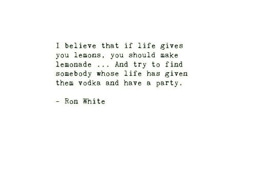 Life Gives You Lemons: I believe that if life gives  you lemons, you should make  lemonade .. . And try to find  somebody whose life has given  them vodka and have a party.  - Ron White