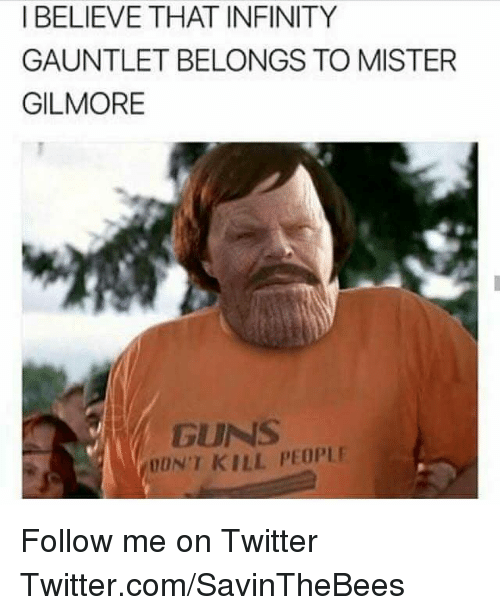 gilmore: I BELIEVE THAT INFINITY  GAUNTLET BELONGS TO MISTER  GILMORE  GUNS  ON'T KILL PEOPLE Follow me on Twitter  Twitter.com/SavinTheBees