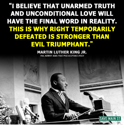 "acceptance speech: ""I BELIEVE THAT UNARMED TRUTH  AND UNCONDITIONAL LOVE WILL  HAVE THE FINAL WORD IN REALITY.  THIS IS WHY RIGHT TEMPORARILY  DEFEATED IS STRONGER THAN  EVIL TRIUMPHANT.""  MARTIN LUTHER KING JR.  1964 NORWAY NOBEL PEACE PRIZE ACCEPTANCE SPEECH  SAVE MAIN ST"